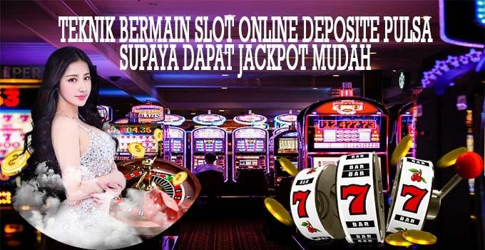 Teknik Bermain Slot Online Deposit Pulsa Supaya Dapat Jackpot Mudah
